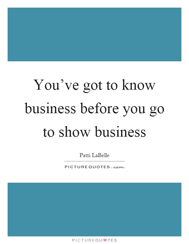You've got to know business before you go to show business Picture Quote #1