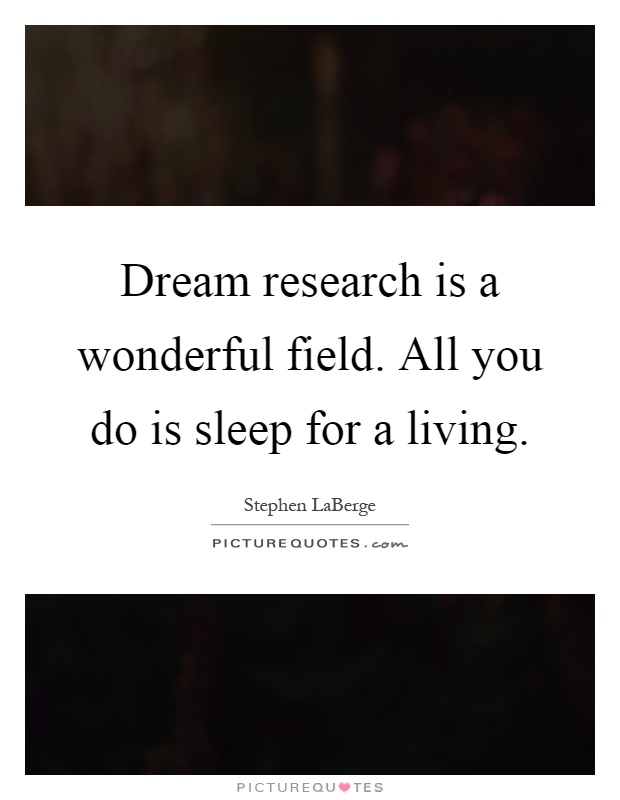 Dream research is a wonderful field. All you do is sleep for a living Picture Quote #1
