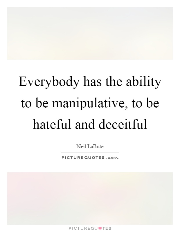 Everybody has the ability to be manipulative, to be hateful and deceitful Picture Quote #1