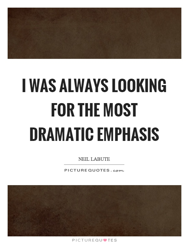 I was always looking for the most dramatic emphasis Picture Quote #1