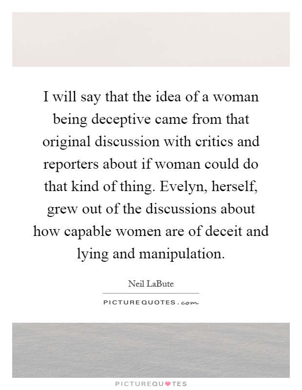 I will say that the idea of a woman being deceptive came from that original discussion with critics and reporters about if woman could do that kind of thing. Evelyn, herself, grew out of the discussions about how capable women are of deceit and lying and manipulation Picture Quote #1