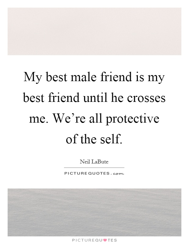 My best male friend is my best friend until he crosses me. We're all protective of the self Picture Quote #1