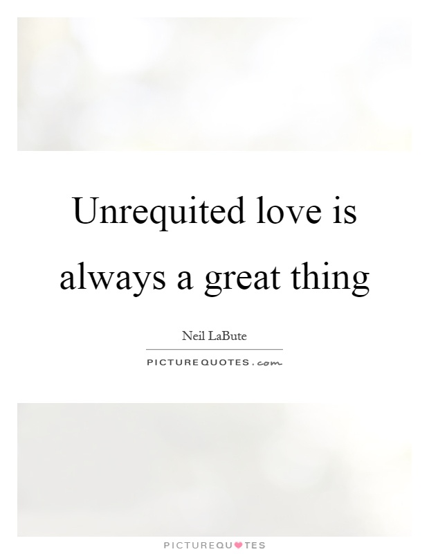 Unrequited love is always a great thing Picture Quote #1