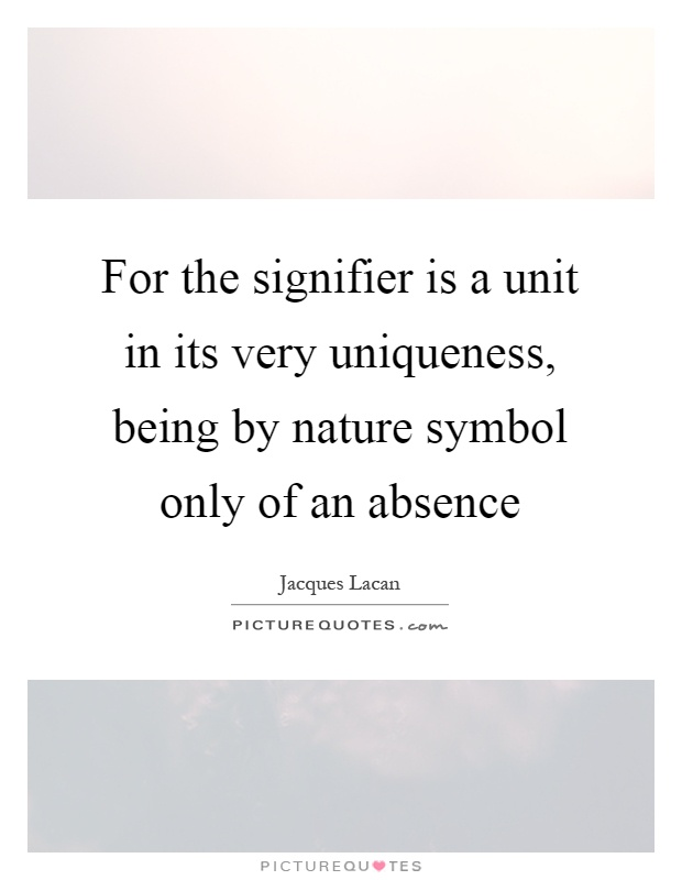 For the signifier is a unit in its very uniqueness, being by nature symbol only of an absence Picture Quote #1