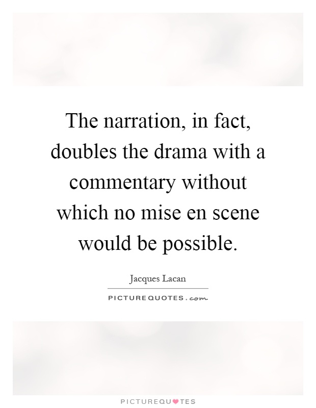 The narration, in fact, doubles the drama with a commentary without which no mise en scene would be possible Picture Quote #1