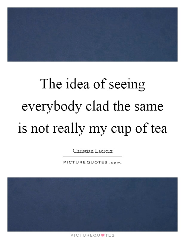The idea of seeing everybody clad the same is not really my cup of tea Picture Quote #1