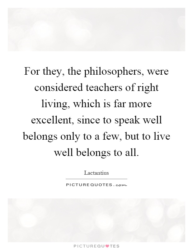 For they, the philosophers, were considered teachers of right living, which is far more excellent, since to speak well belongs only to a few, but to live well belongs to all Picture Quote #1