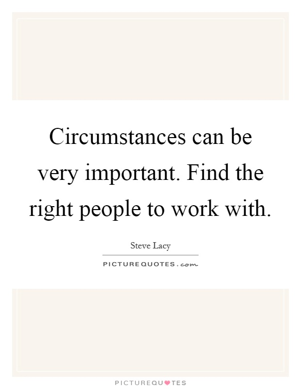 Right Person For The Job Quotes: Circumstances Can Be Very Important. Find The Right People