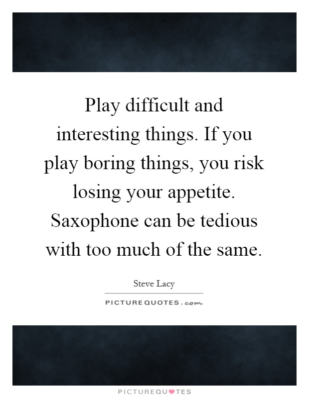 Play difficult and interesting things. If you play boring things, you risk losing your appetite. Saxophone can be tedious with too much of the same Picture Quote #1