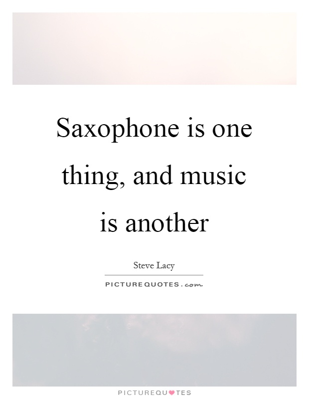 Saxophone is one thing, and music is another Picture Quote #1