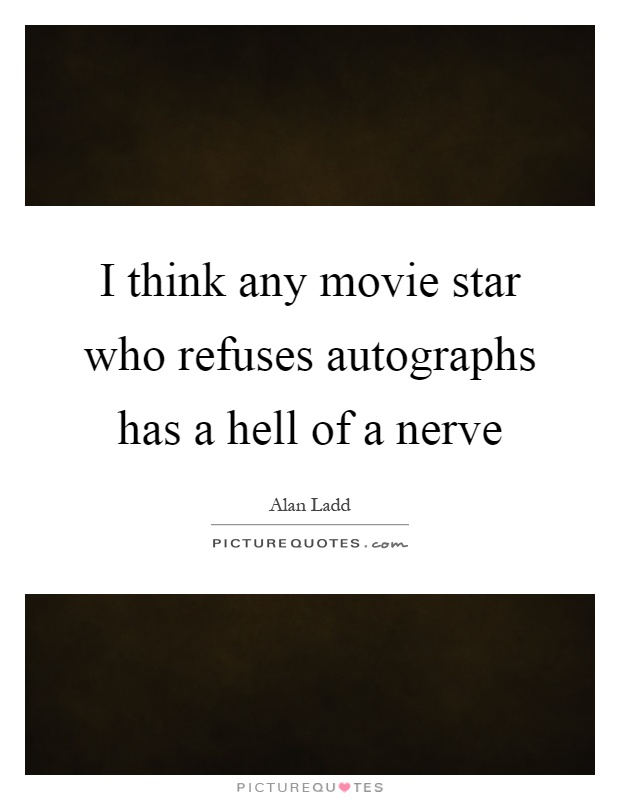 I think any movie star who refuses autographs has a hell of a nerve Picture Quote #1