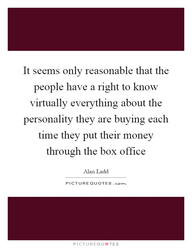 It seems only reasonable that the people have a right to know virtually everything about the personality they are buying each time they put their money through the box office Picture Quote #1