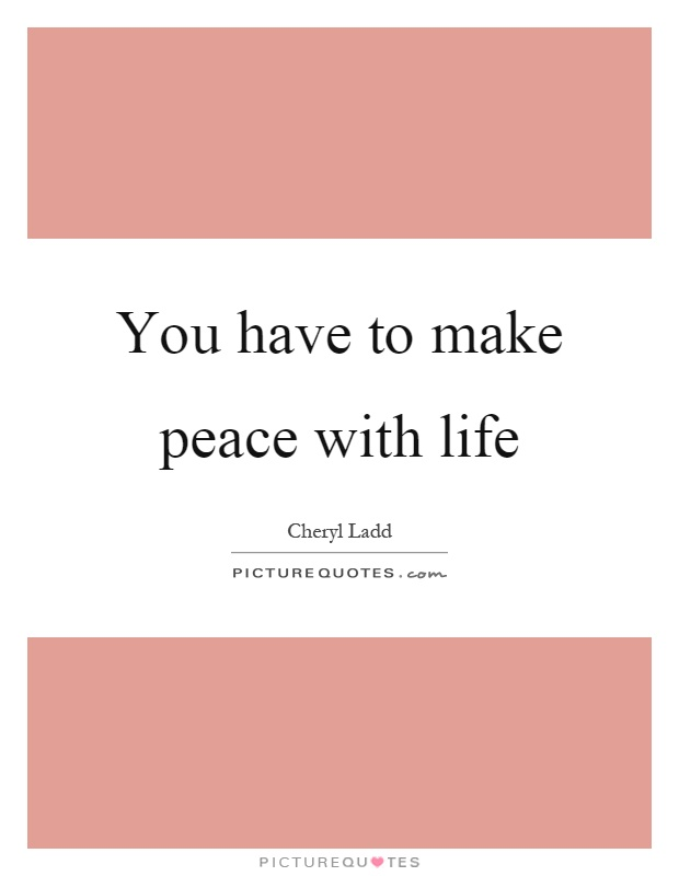 You have to make peace with life Picture Quote #1