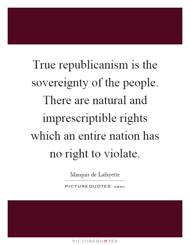 True republicanism is the sovereignty of the people. There are natural and imprescriptible rights which an entire nation has no right to violate Picture Quote #1