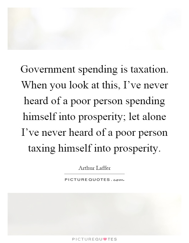 Government spending is taxation. When you look at this, I've never heard of a poor person spending himself into prosperity; let alone I've never heard of a poor person taxing himself into prosperity Picture Quote #1