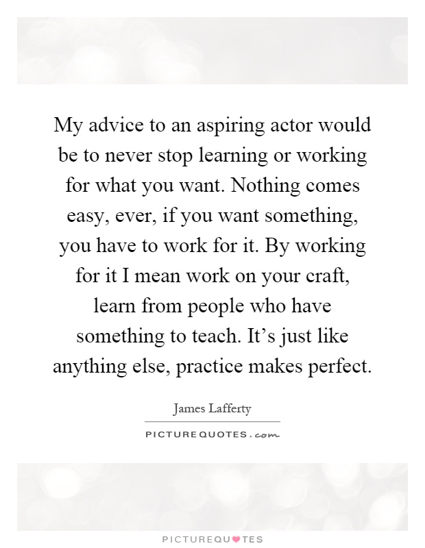 My advice to an aspiring actor would be to never stop learning or working for what you want. Nothing comes easy, ever, if you want something, you have to work for it. By working for it I mean work on your craft, learn from people who have something to teach. It's just like anything else, practice makes perfect Picture Quote #1
