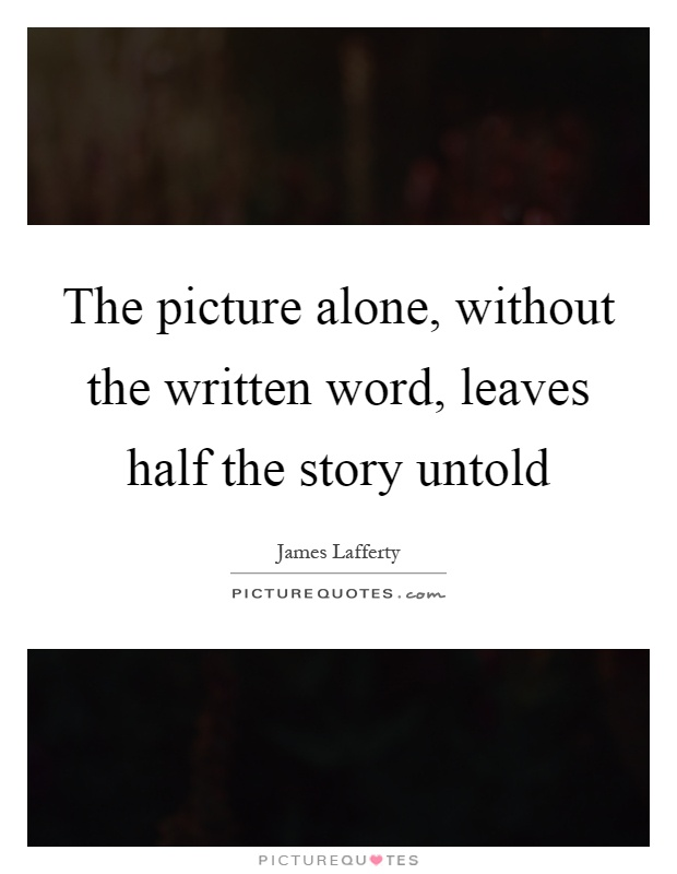 The picture alone, without the written word, leaves half the story untold Picture Quote #1