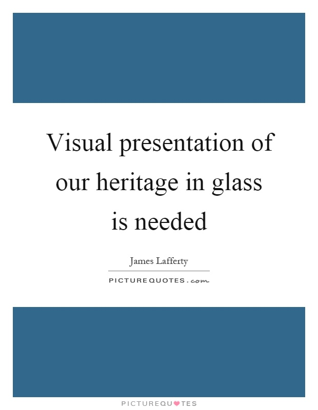 Visual presentation of our heritage in glass is needed Picture Quote #1