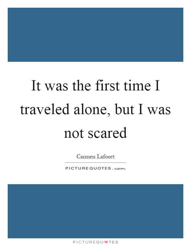 It was the first time I traveled alone, but I was not scared Picture Quote #1