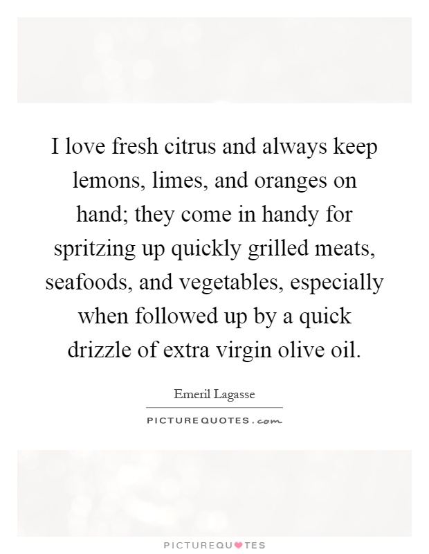 I love fresh citrus and always keep lemons, limes, and oranges on hand; they come in handy for spritzing up quickly grilled meats, seafoods, and vegetables, especially when followed up by a quick drizzle of extra virgin olive oil Picture Quote #1