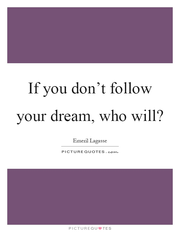If you don't follow your dream, who will? Picture Quote #1