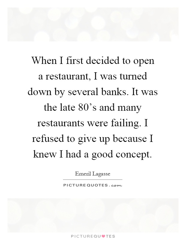 When I first decided to open a restaurant, I was turned down by several banks. It was the late 80's and many restaurants were failing. I refused to give up because I knew I had a good concept Picture Quote #1