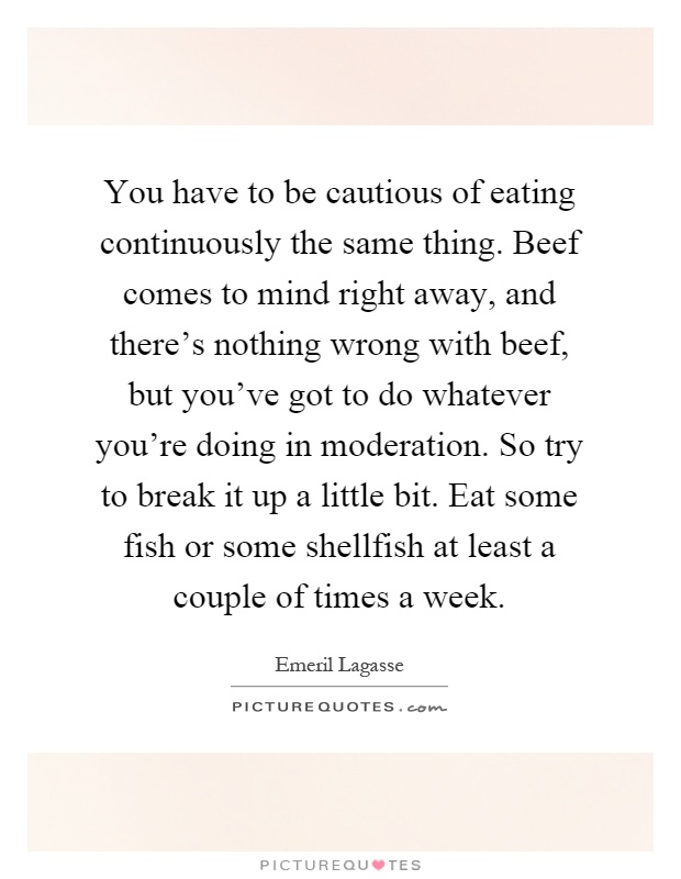 You have to be cautious of eating continuously the same thing. Beef comes to mind right away, and there's nothing wrong with beef, but you've got to do whatever you're doing in moderation. So try to break it up a little bit. Eat some fish or some shellfish at least a couple of times a week Picture Quote #1