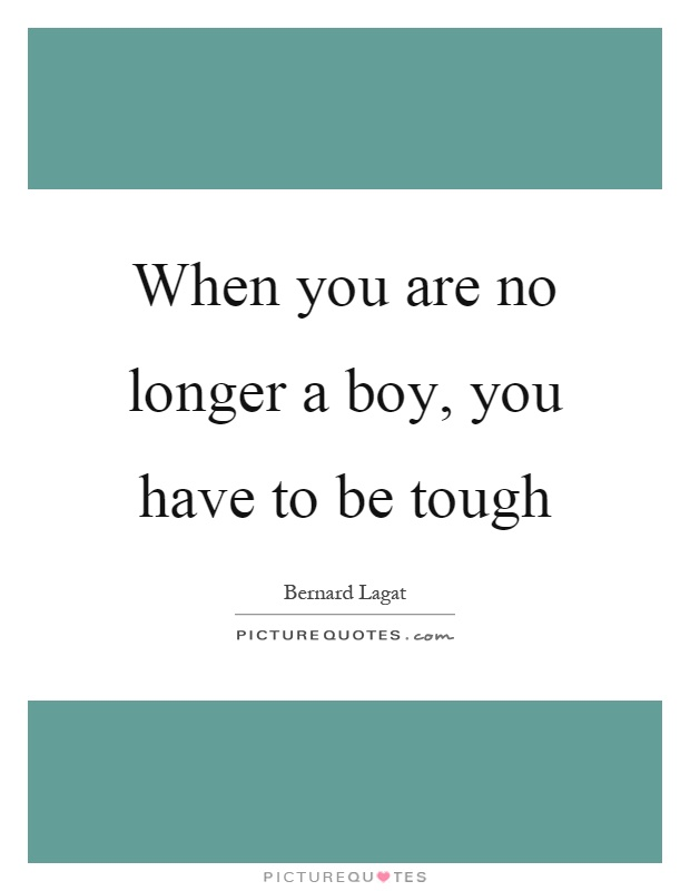 When you are no longer a boy, you have to be tough Picture Quote #1
