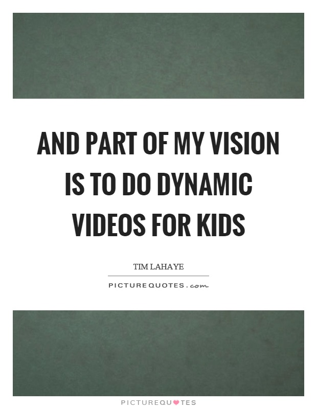 And part of my vision is to do dynamic videos for kids Picture Quote #1