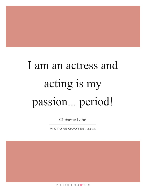 I am an actress and acting is my passion... period! Picture Quote #1
