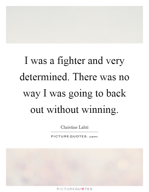 I was a fighter and very determined. There was no way I was going to back out without winning Picture Quote #1