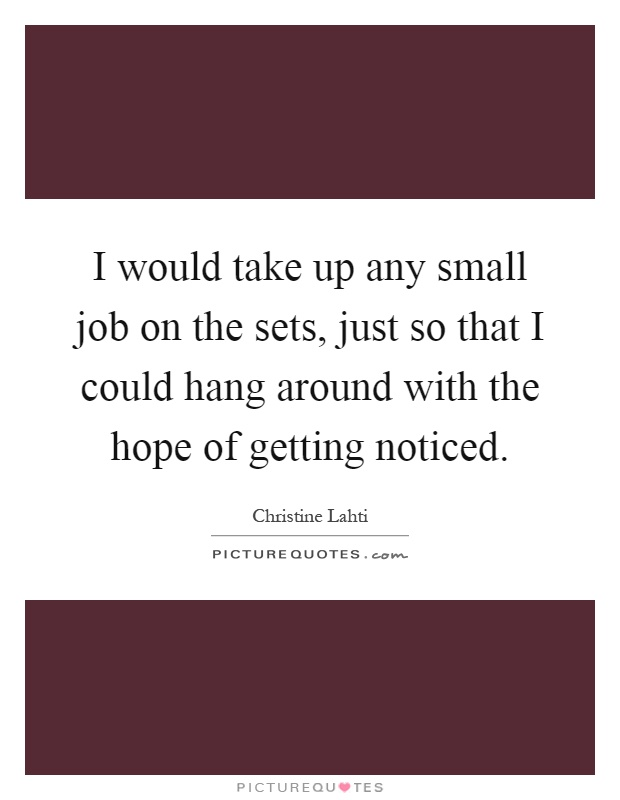 I would take up any small job on the sets, just so that I could hang around with the hope of getting noticed Picture Quote #1