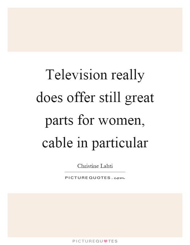 Television really does offer still great parts for women, cable in particular Picture Quote #1