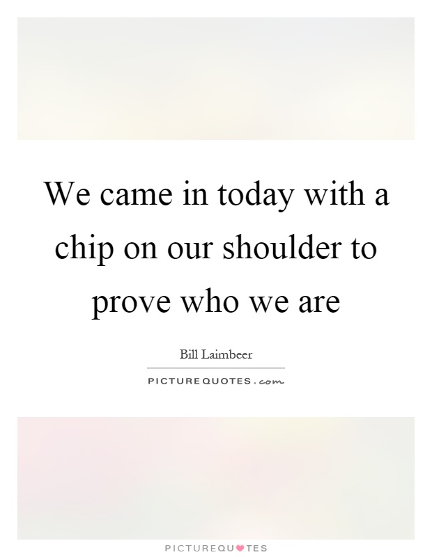 We came in today with a chip on our shoulder to prove who we are Picture Quote #1