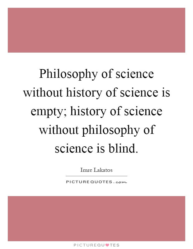Philosophy of science without history of science is empty; history of science without philosophy of science is blind Picture Quote #1