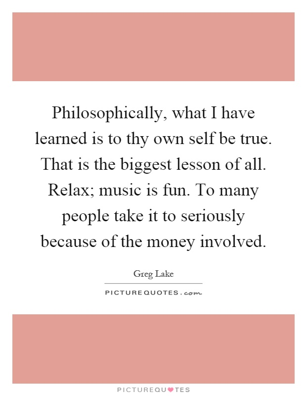Philosophically, what I have learned is to thy own self be true. That is the biggest lesson of all. Relax; music is fun. To many people take it to seriously because of the money involved Picture Quote #1