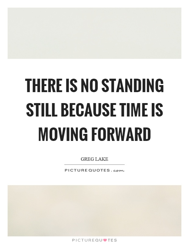 There is no standing still because time is moving forward Picture Quote #1