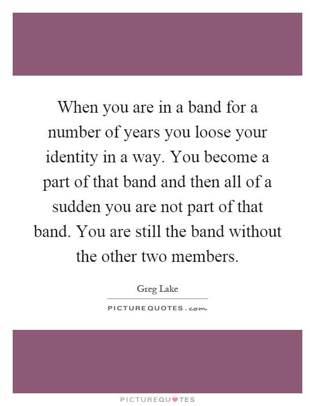 When you are in a band for a number of years you loose your identity in a way. You become a part of that band and then all of a sudden you are not part of that band. You are still the band without the other two members Picture Quote #1