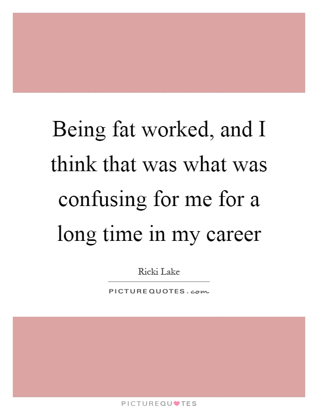 Being fat worked, and I think that was what was confusing for me for a long time in my career Picture Quote #1