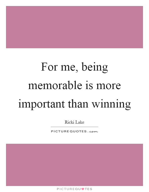 For me, being memorable is more important than winning Picture Quote #1