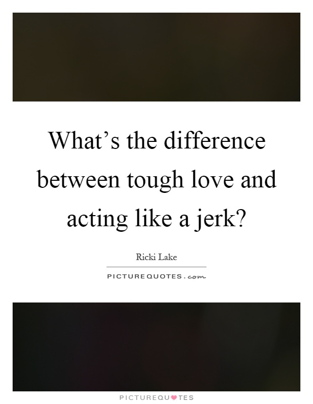 What's the difference between tough love and acting like a jerk? Picture Quote #1