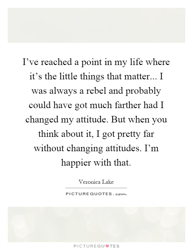 I've reached a point in my life where it's the little things that matter... I was always a rebel and probably could have got much farther had I changed my attitude. But when you think about it, I got pretty far without changing attitudes. I'm happier with that Picture Quote #1