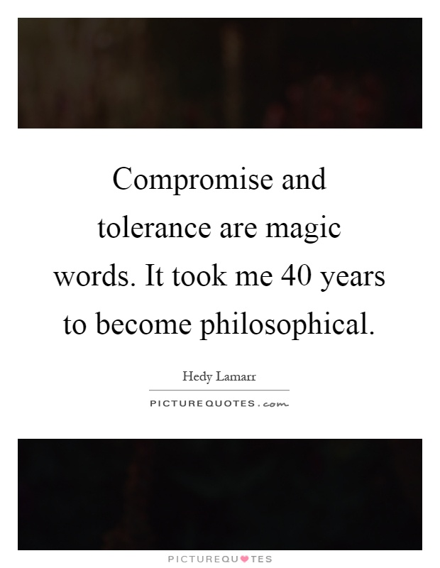 Compromise and tolerance are magic words. It took me 40 years to become philosophical Picture Quote #1