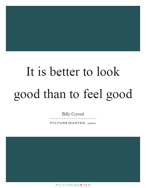 It is better to look good than to feel good Picture Quote #1