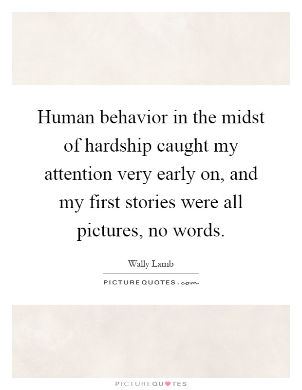 Human behavior in the midst of hardship caught my attention very early on, and my first stories were all pictures, no words Picture Quote #1