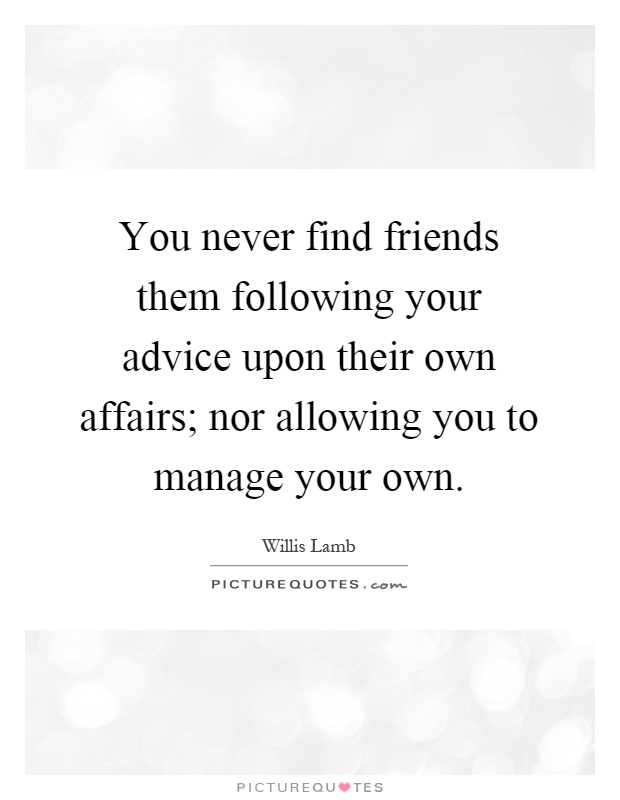 You never find friends them following your advice upon their own affairs; nor allowing you to manage your own Picture Quote #1