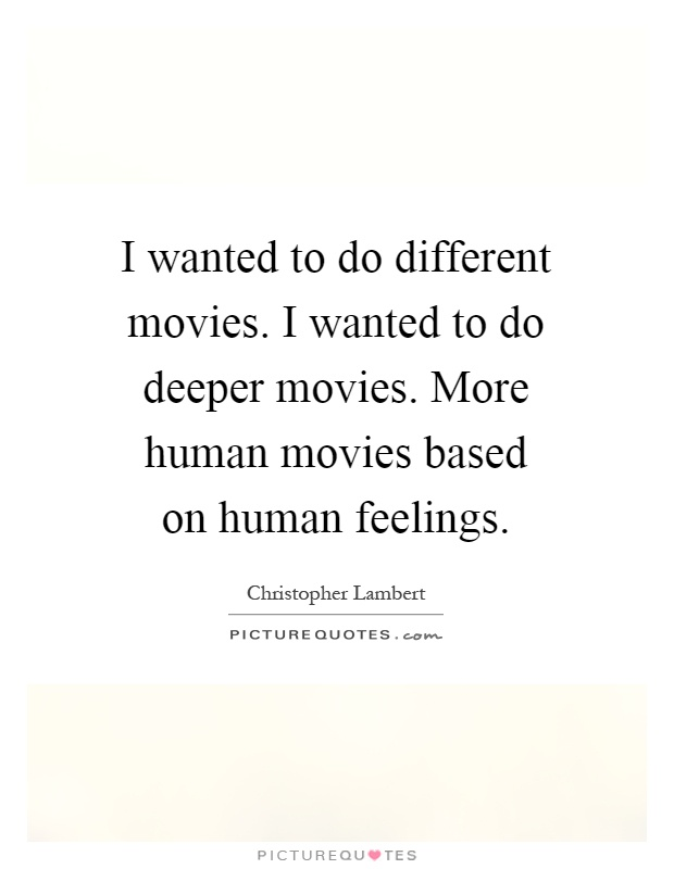 I wanted to do different movies. I wanted to do deeper movies. More human movies based on human feelings Picture Quote #1