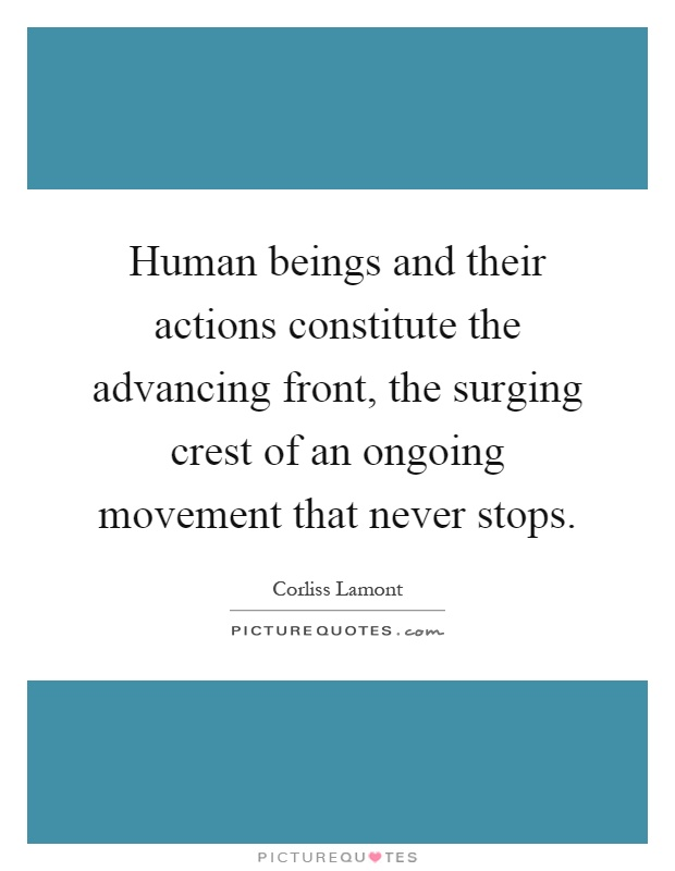 Human beings and their actions constitute the advancing front, the surging crest of an ongoing movement that never stops Picture Quote #1