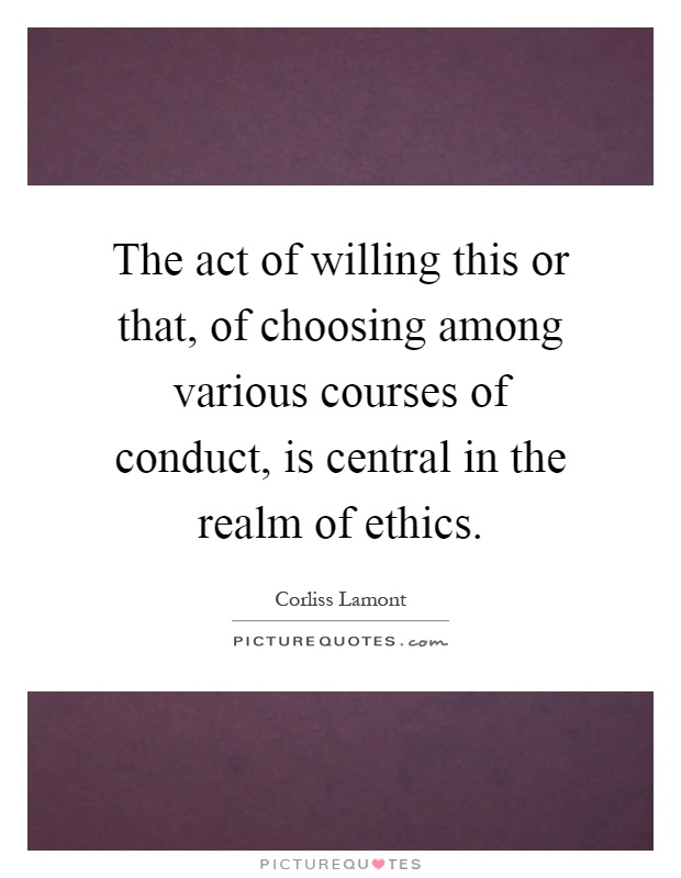 The act of willing this or that, of choosing among various courses of conduct, is central in the realm of ethics Picture Quote #1