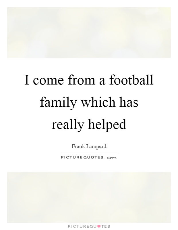 I come from a football family which has really helped